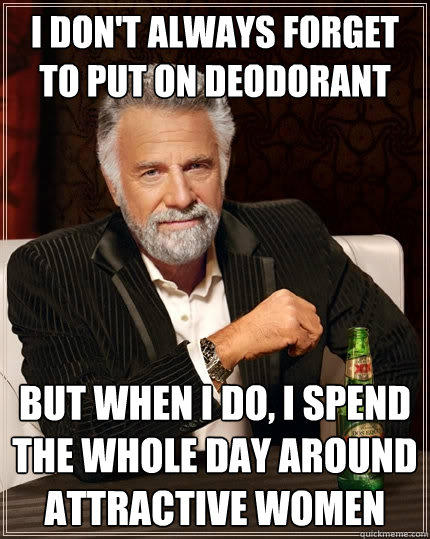 I don't always forget to put on deodorant But when I do, I spend the whole day around attractive women